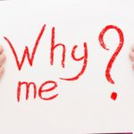 Why Me? જ્યારે તમે જાતને આવું પૂછો ત્યારે…